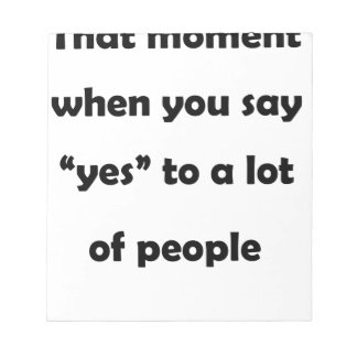 "that moment when you say ""yes""to a lot of people.p notepad"