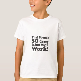 That Sounds So Crazy It Just Might Work! T-Shirt