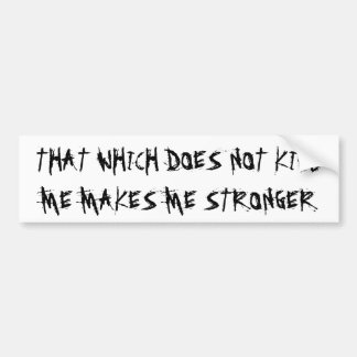 """THAT WHICH DOES NOT KILL ME MAKES ME STRONGER"" BUMPER STICKER"