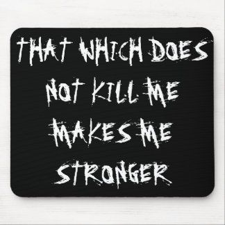 """THAT WHICH DOES NOT KILL ME MAKES ME STRONGER"" MOUSE PAD"