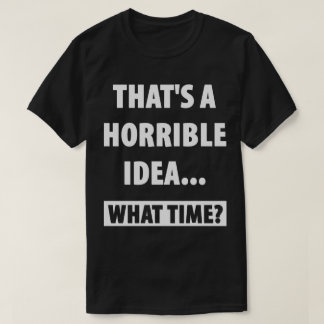 That's a horrible idea. What time? T-Shirt