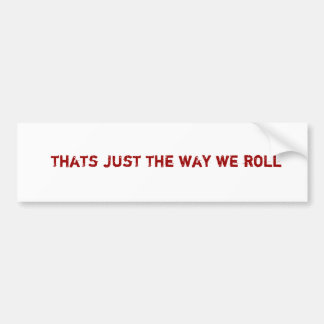 thats just the way we roll bumper sticker