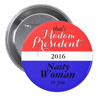 that's Madam President 2016 Nasty Woman to you 3 Inch Round Button