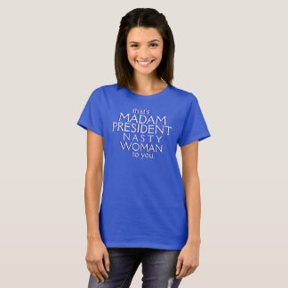 that's Madam President Nasty Woman to you T-Shirt