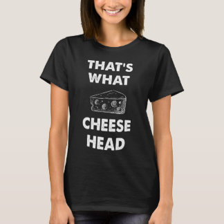 That's what cheese head T-Shirt