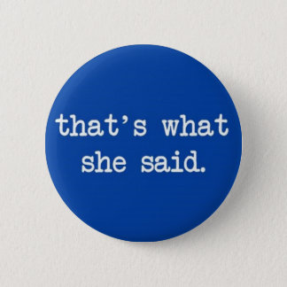 that's what she said. 2 inch round button