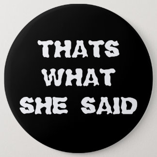 THATS WHAT SHE SAID 6 INCH ROUND BUTTON
