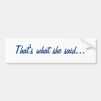 That's what she said... bumper sticker