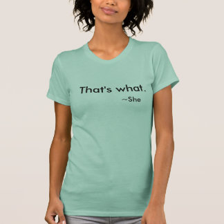 That's what she said... It really is -T shirt