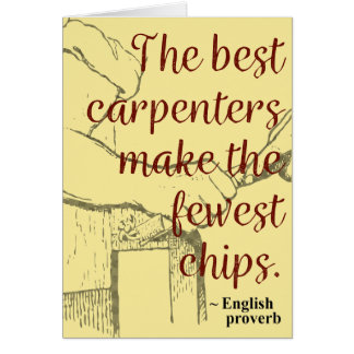 The best carpenters make the fewest chips - Card
