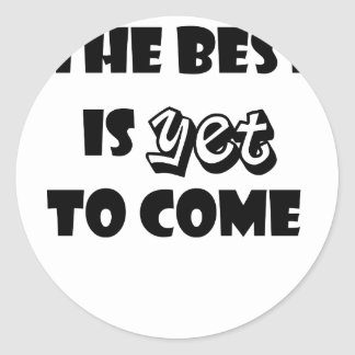 the best is yet to come classic round sticker