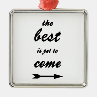 The Best Is Yet To Come Metal Ornament