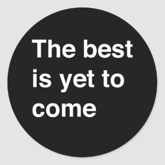 The Best Is Yet To Come Round Sticker