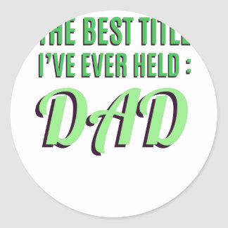 The Best Title I've Ever Held Is Dad Classic Round Sticker