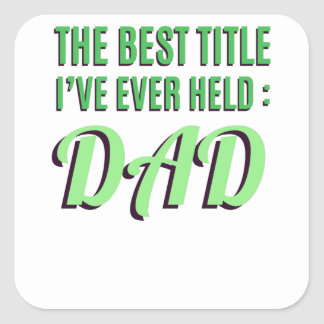 The Best Title I've Ever Held Is Dad Square Sticker
