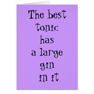 The best tonic has a large gin in it - birthday card