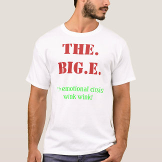 THE. BIG.E., ''E=emotional cirsis''wink wink! T-Shirt