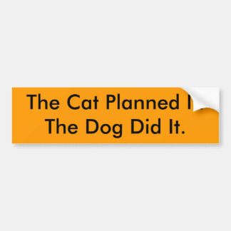 The Cat Planned It.The Dog Did It. Bumper Sticker