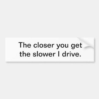 The closer you get... bumper sticker