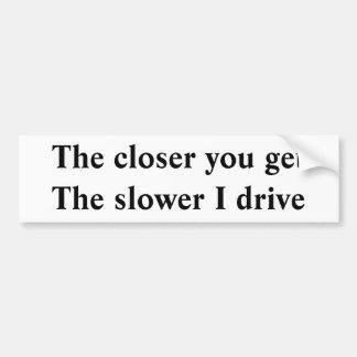 The closer you get The slower I drive Bumper Sticker