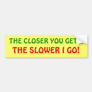 The closer you get, the slower I go! Bumper Sticker