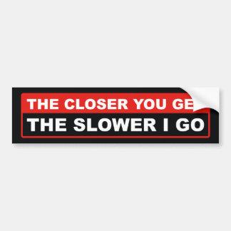 The Closer You Get The Slower I Go Bumper Sticker