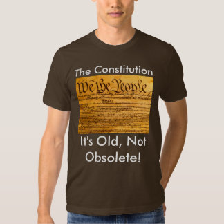 The Constitution Its old not Obsolete! T Shirts