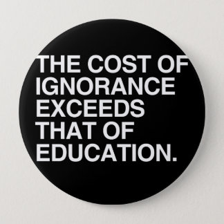 THE COST OF IGNORANCE EXCEEDS THAT OF EDUCATION 4 INCH ROUND BUTTON