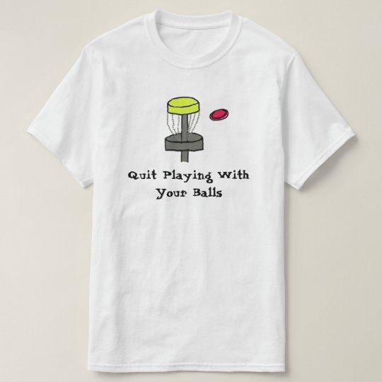 The #DiscGolf Quit Playing with your balls shirt