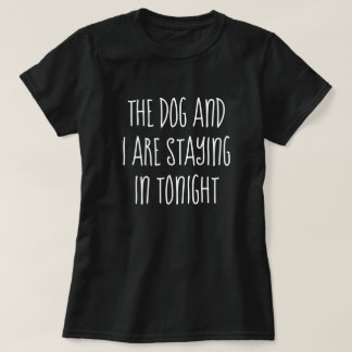 The Dog and I Are Staying In Tonight (tee shirt) T-Shirt