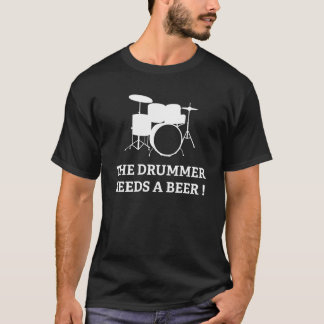 The Drummer Needs A Beer! T-Shirt