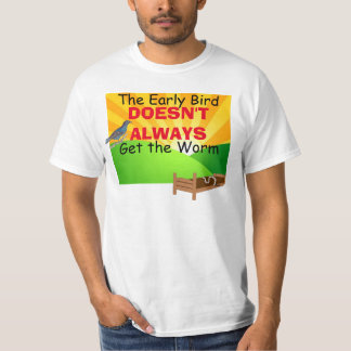 The Early Bird Doesn't Always Get the Worm T-Shirt