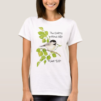 """The EARTH without ART is just """"EH!"""" Chickadee T-Shirt"""