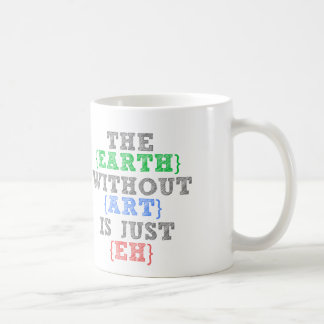 The earth without art is just Eh Coffee Mug