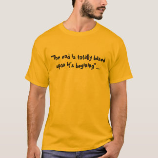 """The end is totally basedupon it's begining""... T-Shirt"