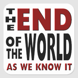 The END of the WORLD as we know it. Square Sticker