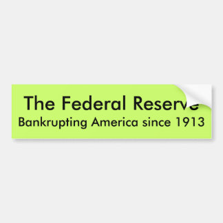 The Federal Reserve, Bankrupting America since ... Bumper Sticker
