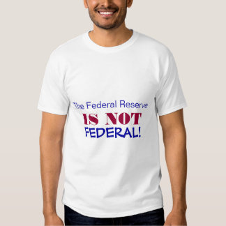 The Federal Reserve, IS NOT, FEDERAL! Tshirt