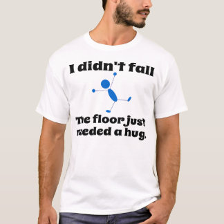 The floor just need a hug. T-Shirt