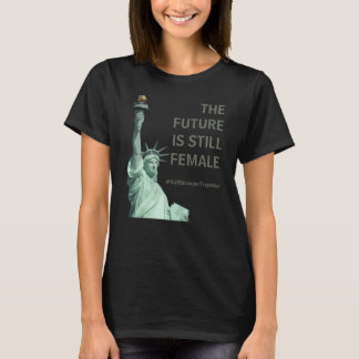 The Future is STILL Female - Stronger Together T-Shirt