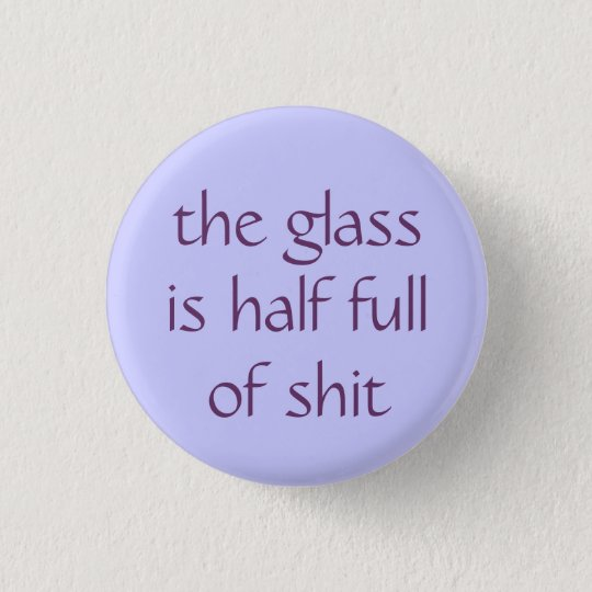 the glass is half full of shit 1 inch round button