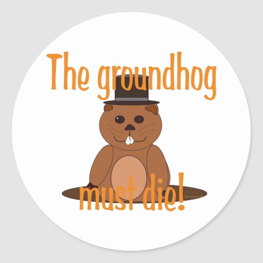 The groundhog must die! classic round sticker