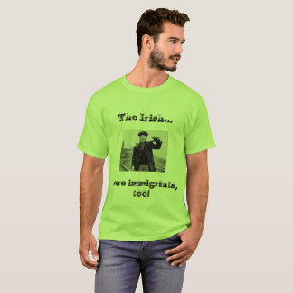 The Irish Were Immigrants Too!! T-Shirt