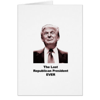 The Last Republican President Ever Card