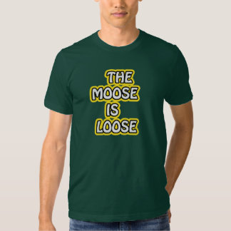 The Moose is Loose Shirts