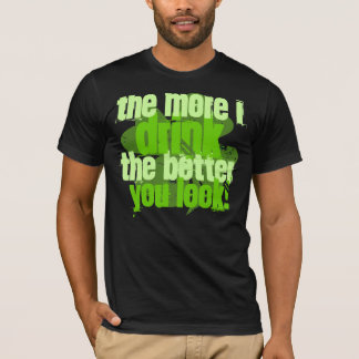 The More I Drink The Better You Look! T-Shirt