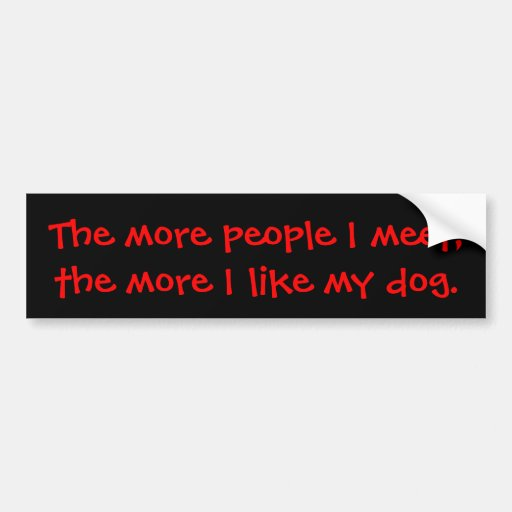 The more people I meet, the more I like my dog. Bumper Stickers