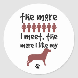 The more people I meet the more I like my dog Round Sticker