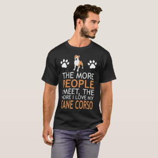 The More People Meet More My Cane Corso Tshirt