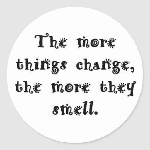 the-more-things-change-the-more-they-smell round sticker